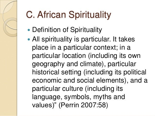 the definition of spirituality Spirituality may refer to almost any kind of meaningful activity, personal growth, or blissful experience traditionally, spirituality refers to a process of re-formation of the personality but there is no precise definition of spirituality.