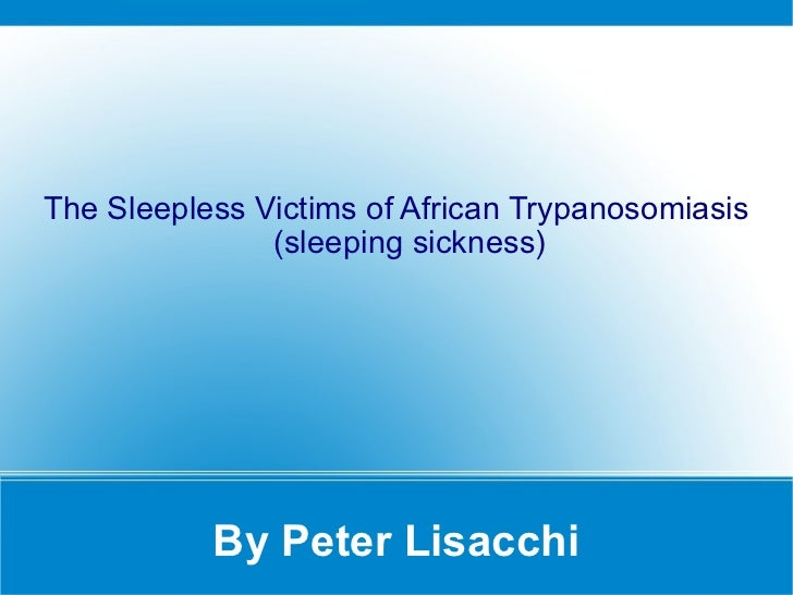 By Peter Lisacchi The Sleepless Victims of African Trypanosomiasis (sleeping sickness)