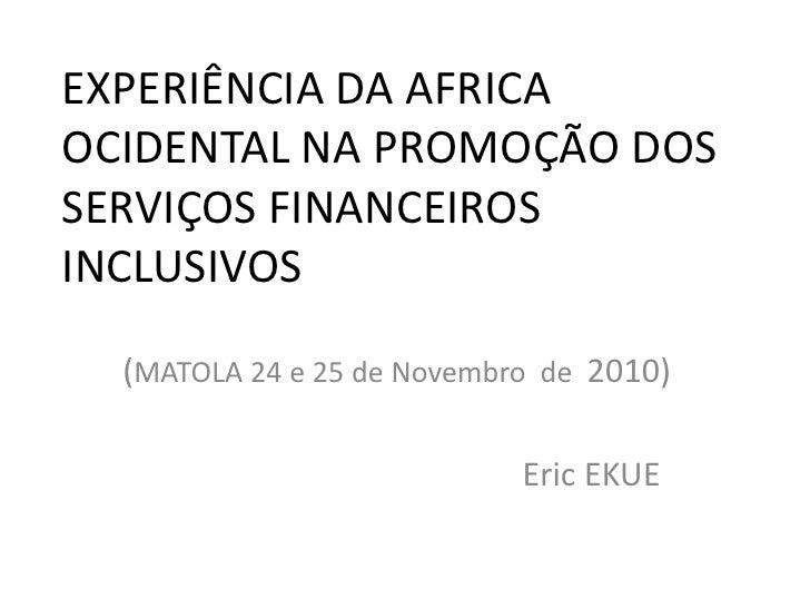 EXPERIÊNCIA DA AFRICA OCIDENTAL NA PROMOÇÃO DOS SERVIÇOS FINANCEIROS INCLUSIVOS (MATOLA 24 e 25 de Novembro  de  2010) Eri...