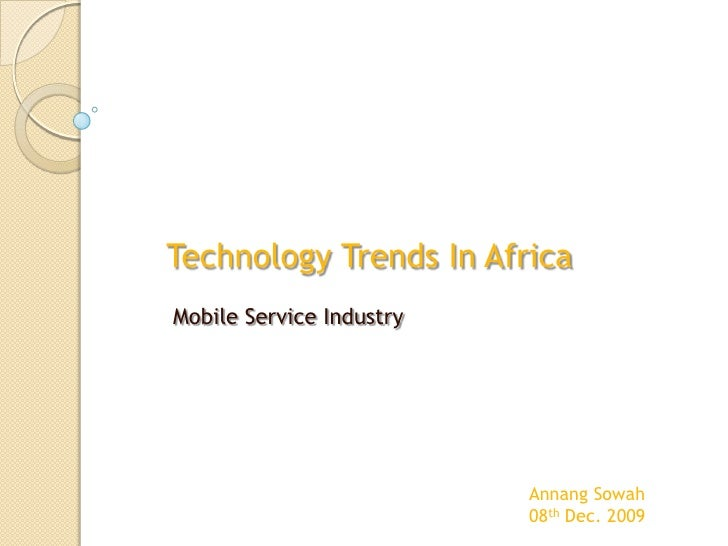 Technology Trends In Africa  <br />             Mobile Service Industry<br />Annang Sowah<br />08th Dec. 2009<br />