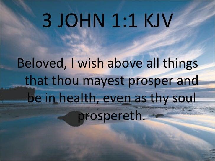 3 JOHN 1:1 KJV <ul><li>Beloved, I wish above all things that thou mayest prosper and be in health, even as thy soul prospe...