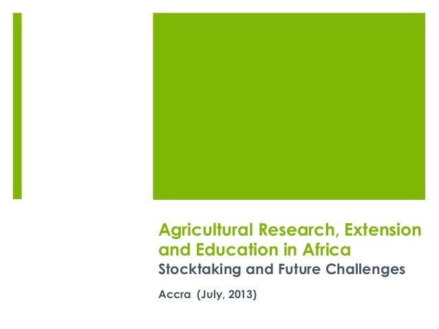 Agricultural Research, Extension and Education in Africa Stocktaking and Future Challenges Accra (July, 2013)