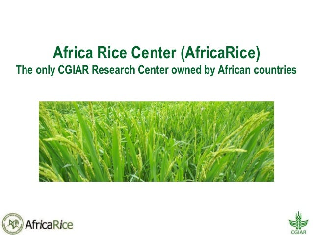 Africa Rice Center (AfricaRice) The only CGIAR Research Center owned by African countries