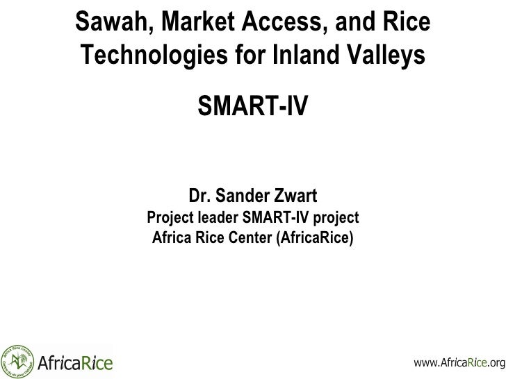 Sawah, Market Access, and Rice Technologies for Inland Valleys SMART-IV Dr. Sander Zwart Project leader SMART-IV project A...