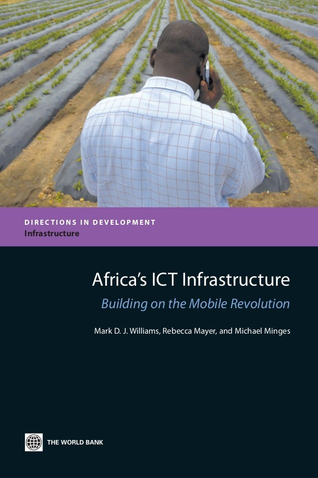 Africa's ICT Infrastructure Building on the Mobile Revolution Mark D. J. Williams, Rebecca Mayer, and Michael Minges D I R...