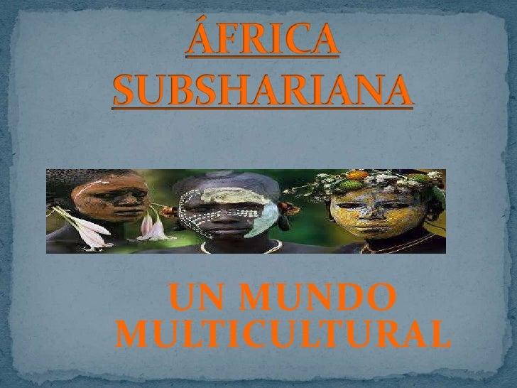 ÁFRICA SUBSHARIANA<br />UN MUNDO MULTICULTURAL<br />