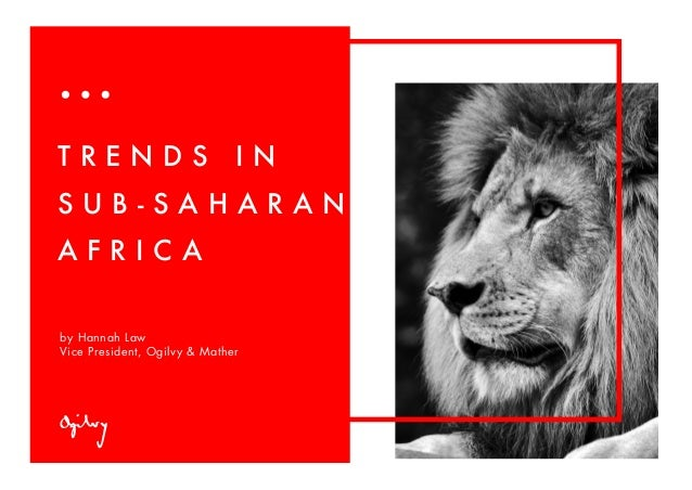 by Hannah Law Vice President, Ogilvy & Mather T R E N D S I N S U B - S A H A R A N A F R I C A