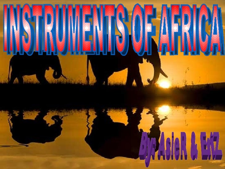 INSTRUMENTS OF AFRICA By: AsieR & EriZ
