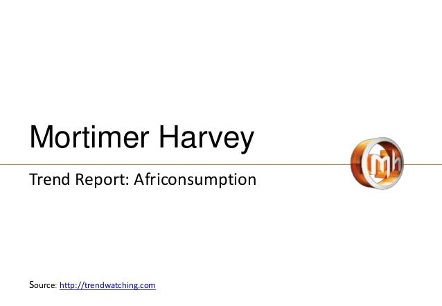 Mortimer Harvey Trend Report: Africonsumption Source: http://trendwatching.com