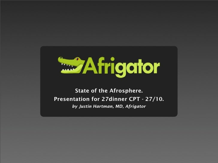 State of the Afrosphere. Presentation for 27dinner CPT - 27/10.       by Justin Hartman, MD, Afrigator