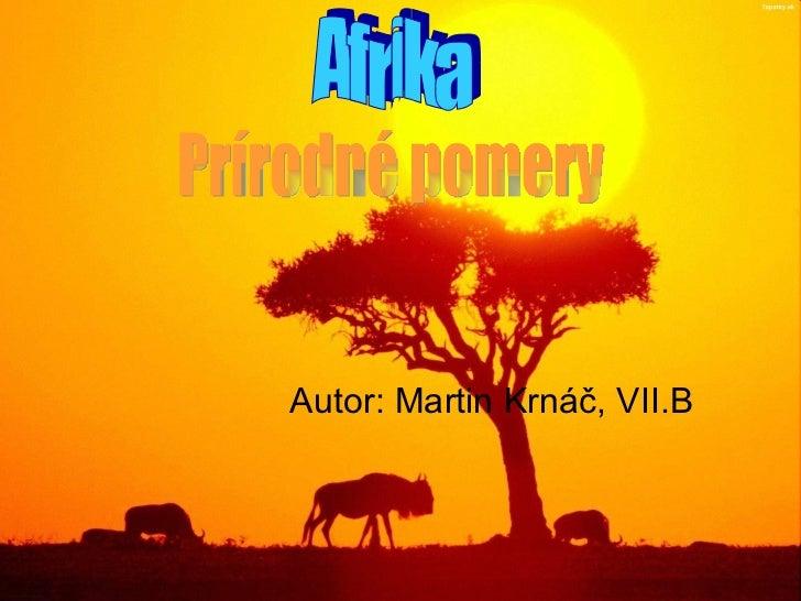 Autor: Martin Krnáč, VII.B Afrika Prírodné pomery