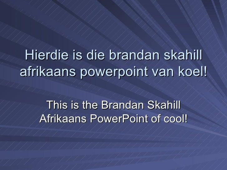 Hierdie is die brandan skahill afrikaans powerpoint van koel! This is the Brandan Skahill Afrikaans PowerPoint of cool!