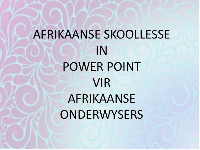 AFRIKAANSE SKOOLLESSE IN POWER POINT VIR AFRIKAANSE ONDERWYSERS