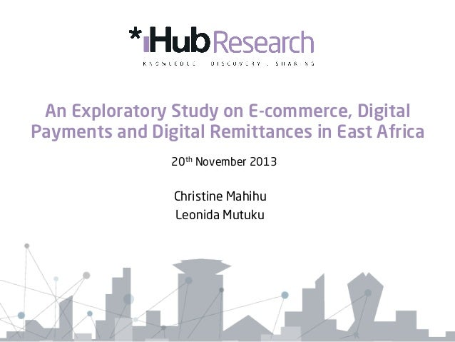 An Exploratory Study on E-commerce, Digital Payments and Digital Remittances in East Africa 20th November 2013  Christine ...