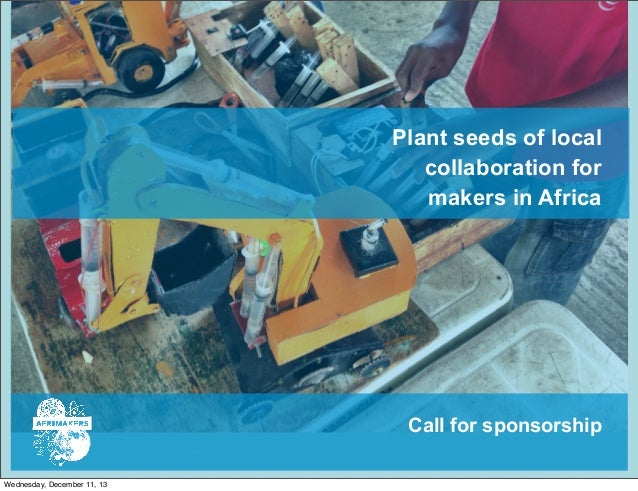 Plant seeds of local collaboration for makers in Africa  Call for sponsorship Wednesday, December 11, 13