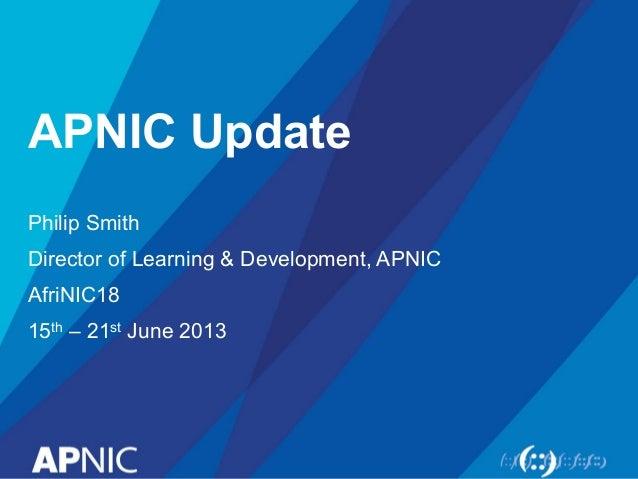APNIC Update Philip Smith Director of Learning & Development, APNIC AfriNIC18 15th – 21st June 2013