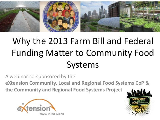 Why the 2013 Farm Bill and Federal  Funding Matter to Community Food              SystemsA webinar co-sponsored by theeXte...