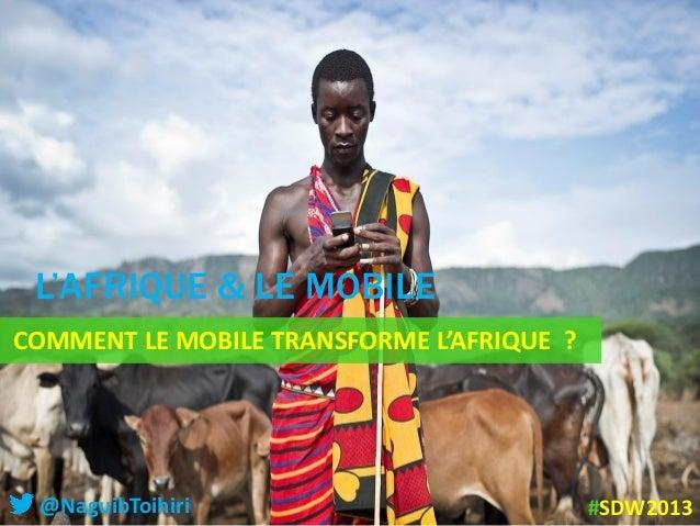 COMMENT LE MOBILE TRANSFORME L'AFRIQUE ?L'AFRIQUE & LE MOBILE@NaguibToihiri #SDW2013