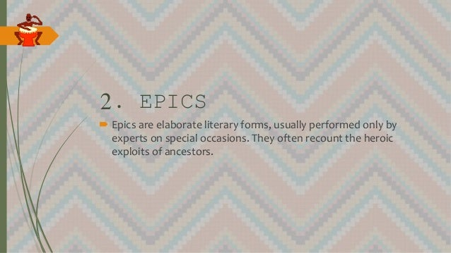 2. EPICS  Epics are elaborate literary forms, usually performed only by experts on special occasions. They often recount ...