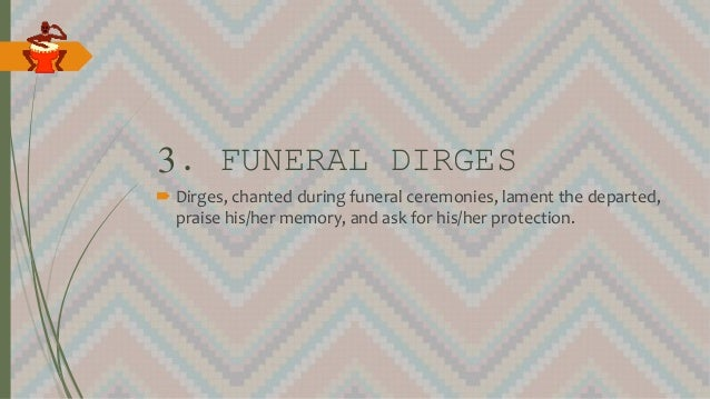 3. FUNERAL DIRGES  Dirges, chanted during funeral ceremonies, lament the departed, praise his/her memory, and ask for his...