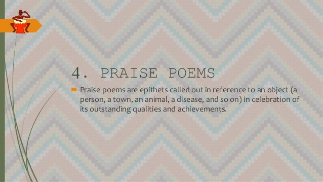 4. PRAISE POEMS  Praise poems are epithets called out in reference to an object (a person, a town, an animal, a disease, ...
