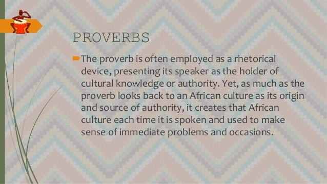 PROVERBS The proverb is often employed as a rhetorical device, presenting its speaker as the holder of cultural knowledge...