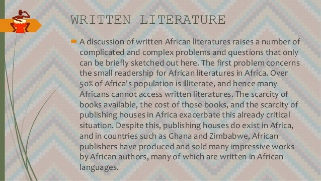 WRITTEN LITERATURE A discussion of written African literatures raises a number of complicated and complex problems and qu...