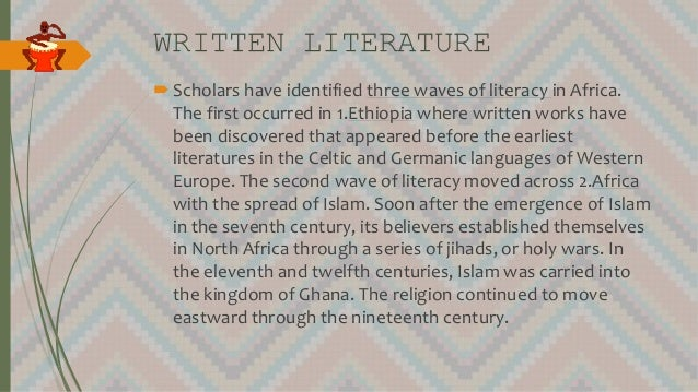 WRITTEN LITERATURE Scholars have identified three waves of literacy in Africa. The first occurred in 1.Ethiopia where wri...