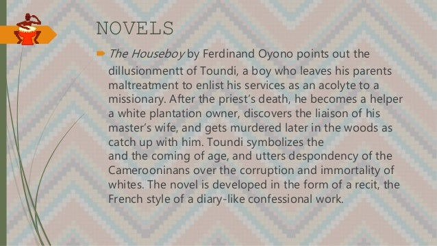NOVELS The Houseboy by Ferdinand Oyono points out the dillusionmentt of Toundi, a boy who leaves his parents maltreatment...