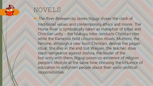 NOVELS  The River Between by James Ngugi shows the clash of traditional values and contemporary ethics and mores. The Hon...