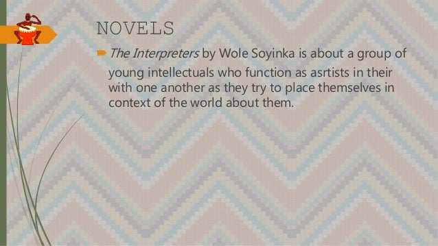 NOVELS The Interpreters by Wole Soyinka is about a group of young intellectuals who function as asrtists in their with on...