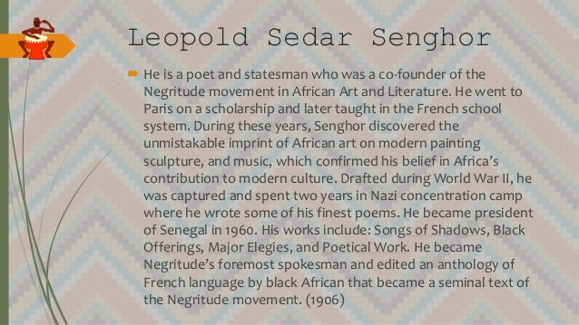 Leopold Sedar Senghor  He is a poet and statesman who was a co-founder of the Negritude movement in African Art and Liter...