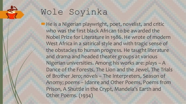 Wole Soyinka He is a Nigerian playwright, poet, novelist, and critic who was the first black African to be awarded the No...