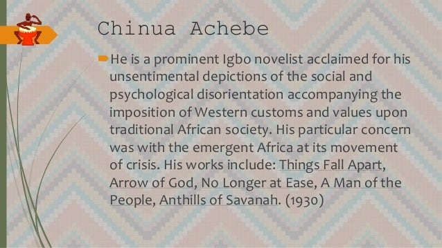 Chinua Achebe He is a prominent Igbo novelist acclaimed for his unsentimental depictions of the social and psychological ...