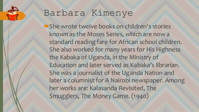 Barbara Kimenye She wrote twelve books on children's stories known as the Moses Series, which are now a standard reading ...