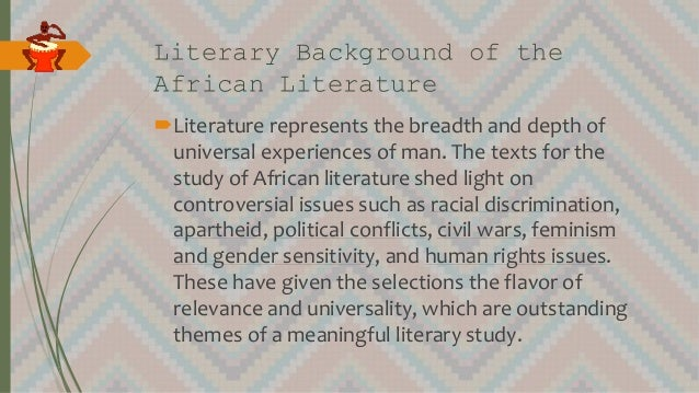 Literary Background of the African Literature Literature represents the breadth and depth of universal experiences of man...