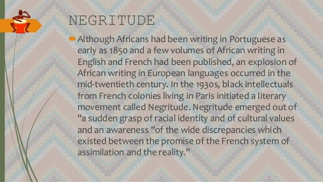 NEGRITUDE Although Africans had been writing in Portuguese as early as 1850 and a few volumes of African writing in Engli...