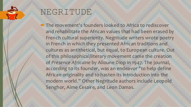 NEGRITUDE The movement's founders looked to Africa to rediscover and rehabilitate the African values that had been erased...