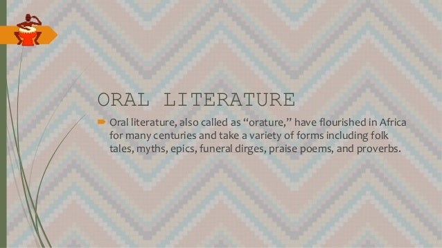 """ORAL LITERATURE  Oral literature, also called as """"orature,"""" have flourished in Africa for many centuries and take a varie..."""
