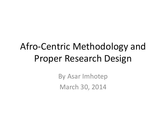 Afro-Centric Methodology and Proper Research Design By Asar Imhotep March 30, 2014
