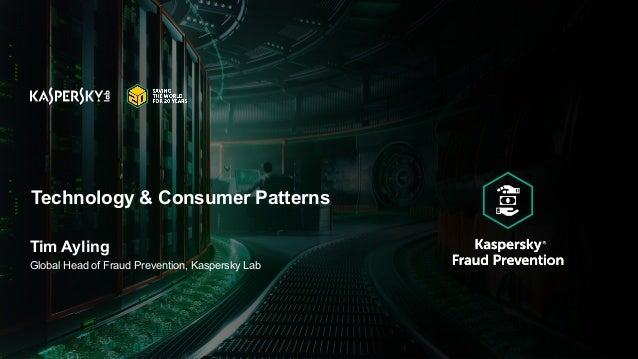 Technology & Consumer Patterns Tim Ayling Global Head of Fraud Prevention, Kaspersky Lab