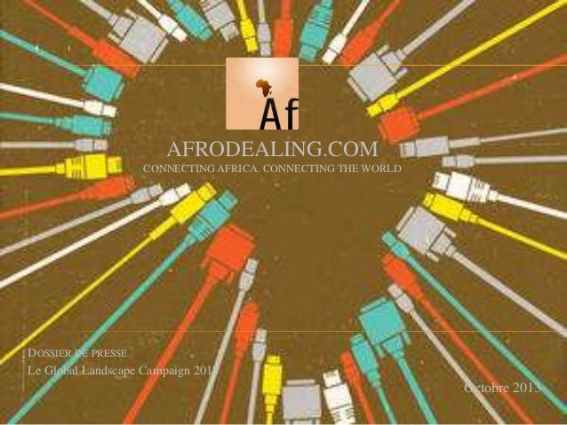 AFRODEALING.COM CONNECTING AFRICA. CONNECTING THE WORLD  DOSSIER DE PRESSE Le Global Landscape Campaign 2013  Octobre 2013