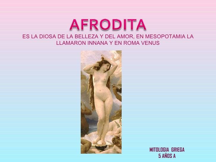ES LA DIOSA DE LA BELLEZA Y DEL AMOR, EN MESOPOTAMIA LA LLAMARON INNANA Y EN ROMA VENUS MITOLOGIA  GRIEGA 5 AÑOS A