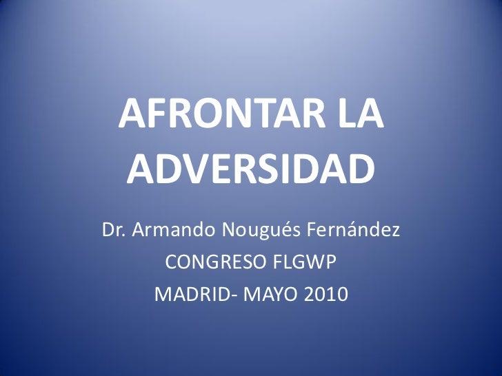 AFRONTAR LA ADVERSIDADDr. Armando Nougués Fernández       CONGRESO FLGWP      MADRID- MAYO 2010