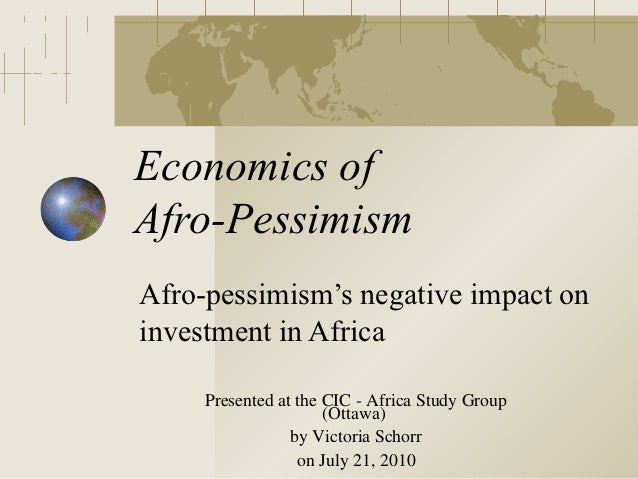 Economics ofAfro-PessimismAfro-pessimism's negative impact oninvestment in Africa     Presented at the CIC - Africa Study ...