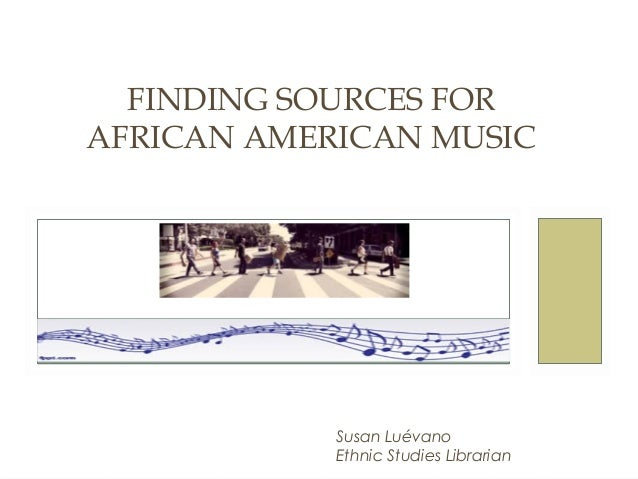AFRS 150  FINDING SOURCES FOR AFRICAN AMERICAN MUSIC  Susan Luévano Ethnic Studies Librarian