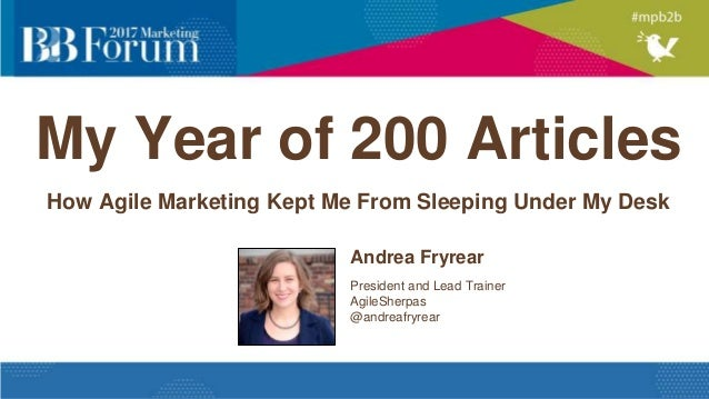 My Year of 200 Articles How Agile Marketing Kept Me From Sleeping Under My Desk Andrea Fryrear President and Lead Trainer ...