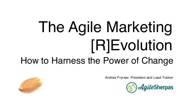 The Agile Marketing [R]Evolution How to Harness the Power of Change Andrea Fryrear, President and Lead Trainer