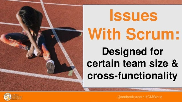 Designed for certain team size & cross-functionality @andreafryrear • #CMWorld Issues With Scrum: