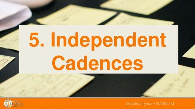 @andreafryrear • #CMWorld 5. Independent Cadences